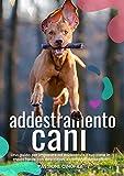 Addestramento cani: Una guida per imparare ad addestrare il tuo cane in modo...