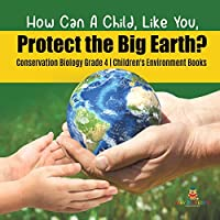 How Can A Child, Like You, Protect the Big Earth? Conservation Biology Grade 4 - Children's Environment Books