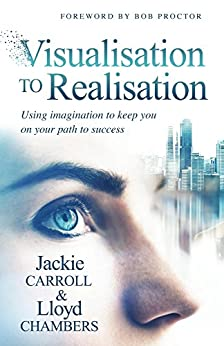 Visualisation To Realisation: Using Imagination to keep you on your path to Success by [Jackie Carroll, Lloyd Chambers, Bob Proctor]