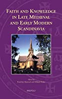Faith and Knowledge in Late Medieval and Early Modern Scandinavia (Knowledge, Scholarship, and Science in the Middle Ages)