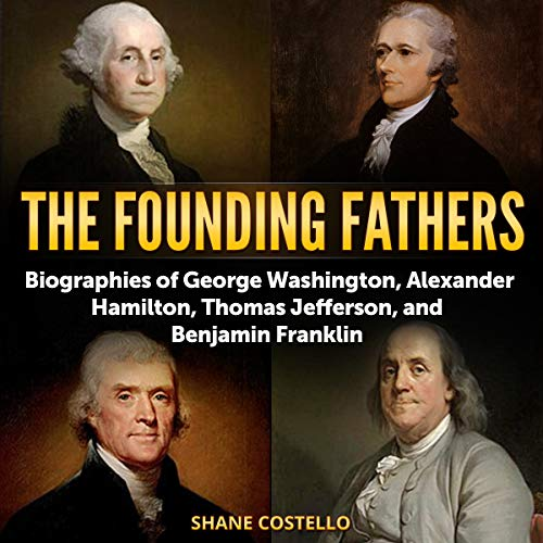 The Founding Fathers: Biographies of George Washington, Alexander Hamilton, Thomas Jefferson, and Benjamin Franklin audiobook cover art