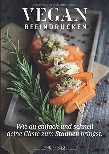 Vegan: Vegan Beeindrucken (vegan Kochbuch, Vegan Kochen, vegane Rezepte mit Charakter, Vegan Kochen, Band 2)