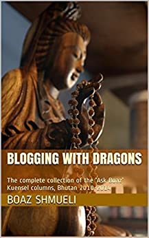 Blogging with Dragons: The complete collection of the 'Ask Boaz' Kuensel columns, Bhutan 2010-2014 by [Boaz Shmueli]