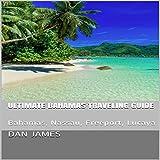 Ultimate Bahamas Traveling Guide: Bahamas, Nassau, Freeport, Lucaya