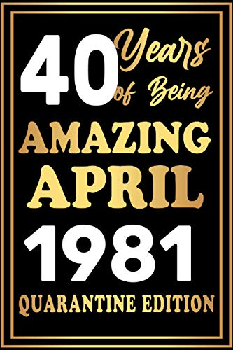 40 years of being Amazing April 1981 Quarantine Edition: Happy 40th Birthday 40 Years Old Gift - Birthday gift ideas quarantine Notebook