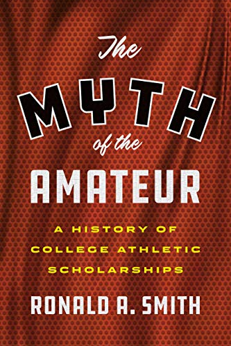 The Myth of the Amateur: A History of College Athletic Scholarships (Terry and Jan Todd Series on Physical Culture and Sports)