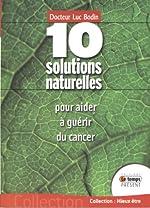 10 solutions naturelles pour aider à guérir du cancer de Luc Bodin