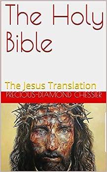 The Holy Bible: The Jesus Translation by [Precious-Diamond Chessier]