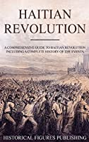 Haitian Revolution: A Comprehensive Guide to Haitian Revolution Including a Complete History of the Events