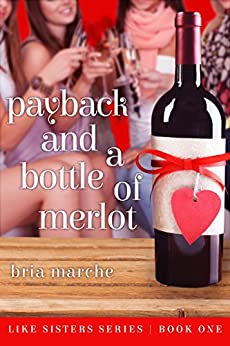 Payback and a Bottle of Merlot: (Like Sisters Series Book 1) Chick Lit: A Romantic Comedy by [Bria Marche]