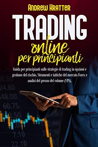 Trading online per principianti: guida per principianti sulle strategie di trading in opzioni e gestione del rischio. Strumenti e tattiche del mercato Forex e analisi del prezzo del volume (VPA).