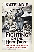 Fighting on the Home Front: The Legacy of Women in World War One by Kate Adie (10-Apr-2014) Paperback