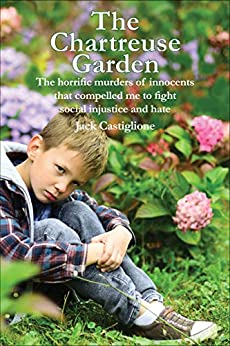 The Chartreuse Garden: The Horrific Murders of Innocents that Compelled Me to Fight Social Injustice and Hate by [Jack Castiglione]