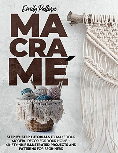 Macramè: STEP-BY-STEP TUTORIALS TO MAKE YOUR MODERN DÉCOR FOR YOUR HOME + 99 ILLUSTRATED PROJECTS AND PATTERNS FOR BEGINNERS