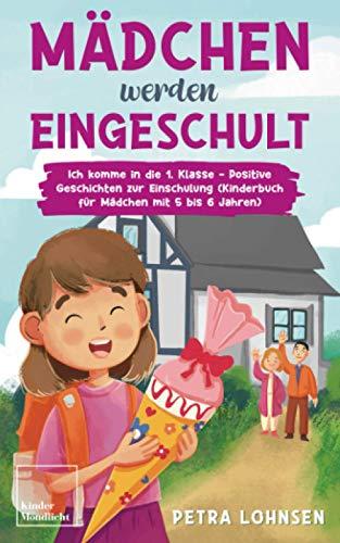 Mädchen werden eingeschult: Ich komme in die 1. Klasse - Positive Geschichten zur Einschulung (Kinderbuch für Mädchen mit 5 bis 6 Jahren)