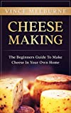 Cheese Making: The Beginners Guide To Making Cheese In Your Own Home (English Edition)