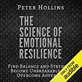 The Science of Emotional Resilience: Find Balance and Strength, Become Unbreakable, and Overcome Adversity - Peter Hollins