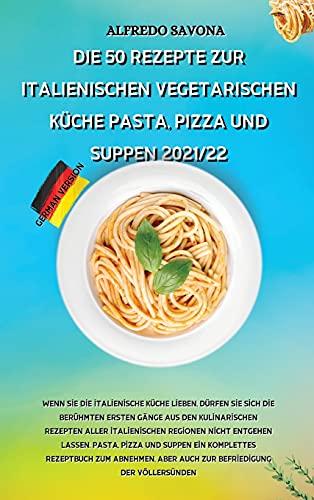 DIE 50 REZEPTE ZUR ITALIENISCHEN VEGETARISCHEN KÜCHE PASTA, PIZZA UND SUPPEN 2021/22: Wenn Sie die italienische Küche lieben, dürfen Sie sich die ... Regionen nicht entgehen lassen. Pa