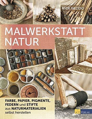 Malwerkstatt Natur: Farbe, Papier, Pigmente, Federn und Stifte aus Naturmaterialien selbst herstellen