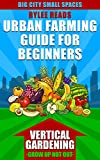 Urban Farming Guide For Beginners: VERTICAL GARDENING-The High Yield Technique to Grow a Bounty of Fruits, Vegetables, Herbs & Edible Flowers in Your Backyard, ... Farms, Gardens & Backyard Homesteads)