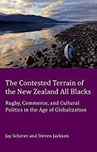 The Contested Terrain of the New Zealand All Blacks: Rugby, Commerce, and Cultural Politics in the Age of Globalization (Peter Lang Ltd.)