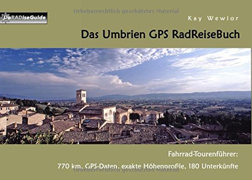 Das Umbrien GPS RadReiseBuch: Fahrrad-Tourenführer: 770 km, GPS-Daten, exakte Höhenprofile, 180 Unterkünfte (PaRADise Guide)