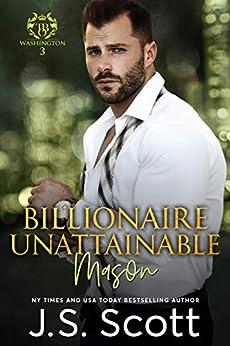 Billionaire Unattainable ~ Mason (Washington Billionaires #3) (The Billionaire's Obsession Book 14) by [J. S. Scott]