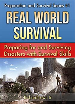 Real World Survival Tips and Survival Guide: Preparing for and Surviving Disasters with Survival Skills (Disaster Preparation and Survival series Book 1) by [Richard Lowe Jr]