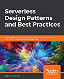 Serverless Design Patterns and Best Practices: Build, secure, and deploy enterprise ready serverless applications with AWS to improve developer productivity