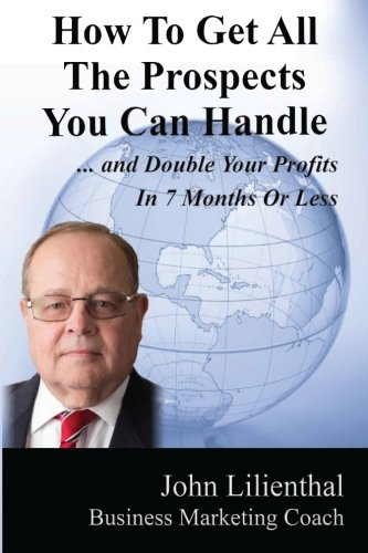 How To Get All The Prospects You Can Handle: And Double Your Profits In 7 Months Or Less