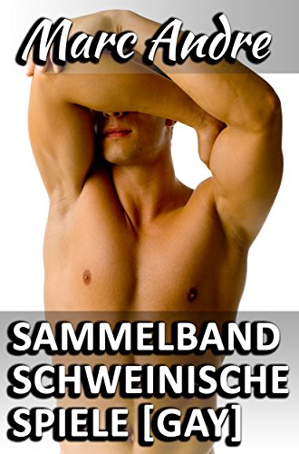 Sammelband - Schweinische Spiele [GAY]: Zehn erotische Gay Geschichten