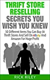 Thrift Store Reselling Secrets You Wish You Knew: 50 Different Items You Can Buy At Thrift Stores And Sell On eBay And Amazon For Huge Profit (Reseller ... Items, Selling Online, Thrifting Book 1)