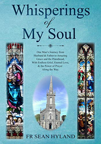 Whisperings Of My Soul One Man S Journey From Husband Father To Amazing Grace And The Priesthood With Endless Grief Eternal Love The Power Of Prayer Along The Way Kindle