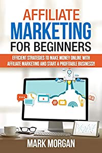 Affiliate Marketing for Beginners: Efficient Strategies to Make Money Online with Affiliate Marketing and Start a Profitable Business!!