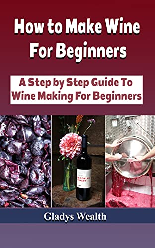 How To Make Wine For Beginners: A Step by Step Guide To Wine Making For Beginners (English Edition)