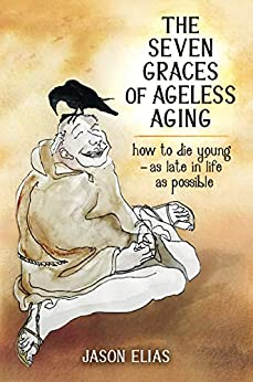 The Seven Graces of Ageless Aging: How To Die Young as Late in Life as Possible by [Jason Elias]