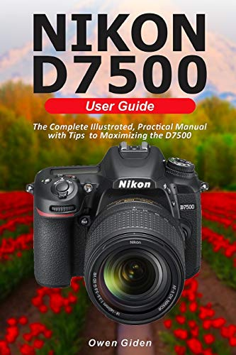 NIKON D7500 User Guide: The Complete Illustrated, Practical Manual with Tips to Maximizing the D7500