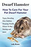 Dwarf Hamster: Types, Breeding, Diet, Habitat, Housing, Health, Where To Buy, Raising, and more. How To Care For Your Pet Dwarf Hamster