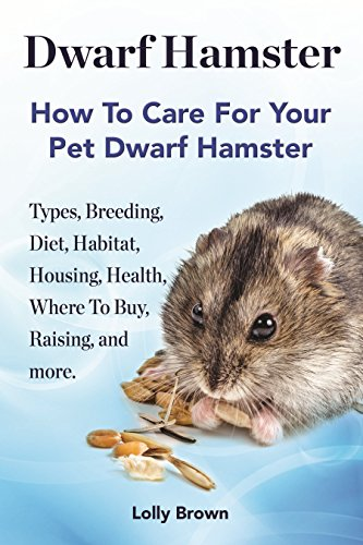Amazon Com Dwarf Hamster Types Breeding Diet Habitat Housing Health Where To Buy Raising And More How To Care For Your Pet Dwarf Hamster Ebook Brown Lolly Kindle Store