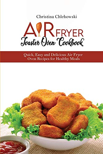 Air Fryer Toaster Oven Cookbook: Quick, Easy and Delicious Air Fryer Oven Recipes for Healthy Meals