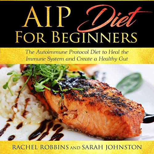 AIP Diet for Beginners: The Autoimmune Protocol Diet to Heal the Immune System and Create a Healthy Gut cover art