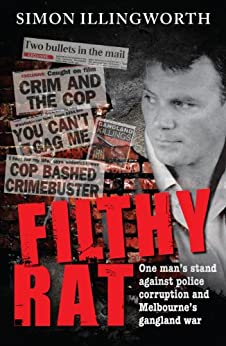 Filthy Rat: One Man's Stand Against Police Corruption And Melbourne's Gangland War by [Simon Illingworth]
