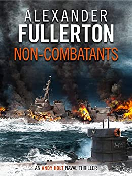 Non-Combatants (The Andy Holt Naval Thrillers Book 2) by [Alexander Fullerton]