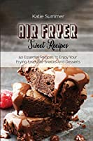 Air Fryer Sweet Recipes: 50 Essential Recipes to Enjoy Your Frying Favourite Snacks And Desserts