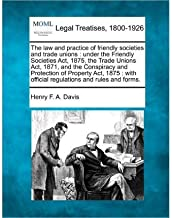 The Law and Practice of Friendly Societies and Trade Unions: Under the Friendly Societies ACT, 1875, the Trade Unions ACT, 1871, and the Conspiracy and Protection of Property ACT, 1875: With Official Regulations and Rules and Forms. (Paperback) - Common