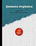 Química Orgánica: Cuaderno de Papel Cuadriculado Hexagonal - 120 Páginas - Cuaderno ideal para notas y dibujar estructuras de química orgánica