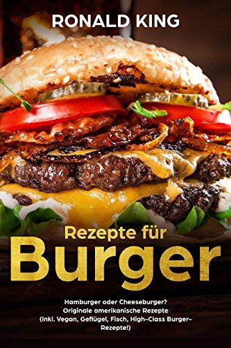 Rezepte für Burger: Hamburger oder Cheeseburger? Originale amerikanische Rezepte  (inkl. Vegan, Geflügel, Fisch, High-Class Burger-Rezepte!)