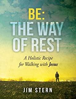 Be: The Way of Rest: A Holistic Recipe for Walking with Jesus (Be, Go, Make) (Volume 1)