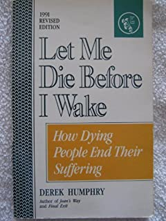 Let Me Die Before I Wake: Hemlock's Book of Self-Deliverance for the Dying by Derek Humphry (1991-03-03)