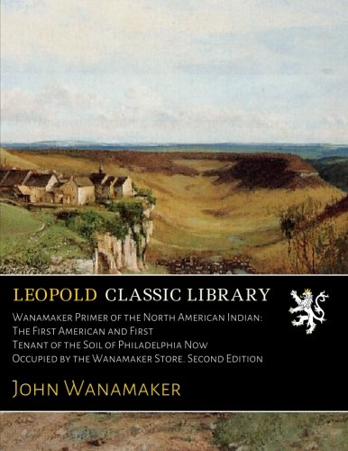 Wanamaker Primer of the North American Indian: The First American and First Tenant of the Soil of Philadelphia Now Occupied by the Wanamaker Store. Second Edition